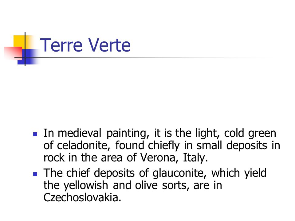 Terre Verte In medieval painting, it is the light, cold green of celadonite, found chiefly in small deposits in rock in the area of Verona, Italy.