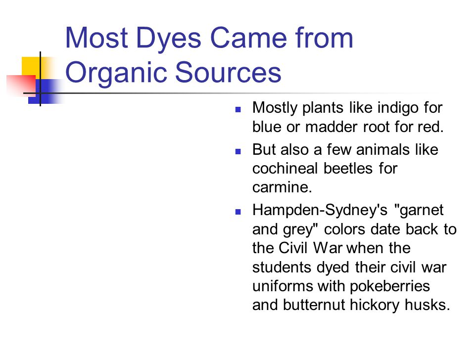 Most Dyes Came from Organic Sources Mostly plants like indigo for blue or madder root for red.