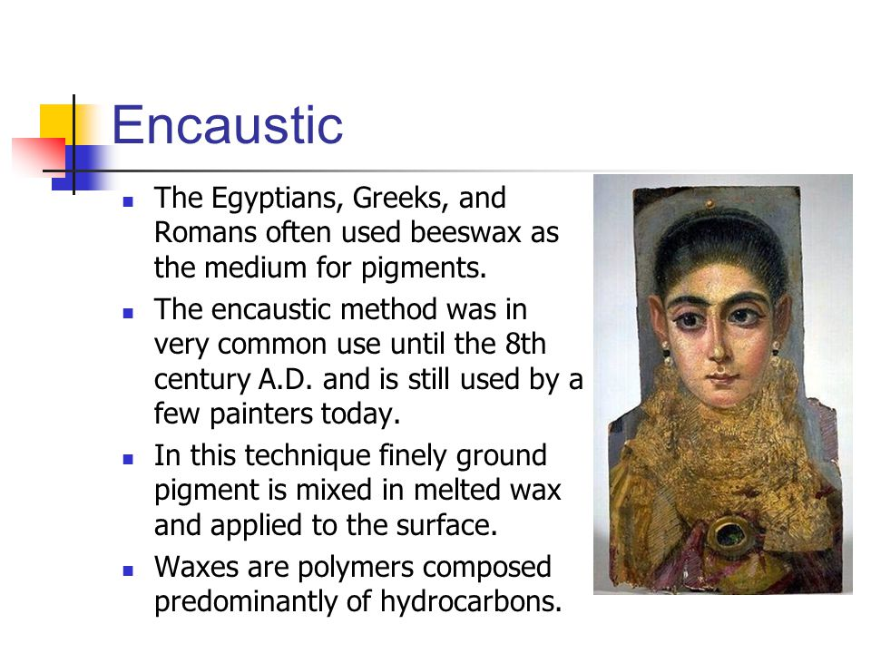 Encaustic The Egyptians, Greeks, and Romans often used beeswax as the medium for pigments.