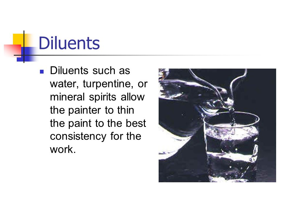 Diluents Diluents such as water, turpentine, or mineral spirits allow the painter to thin the paint to the best consistency for the work.
