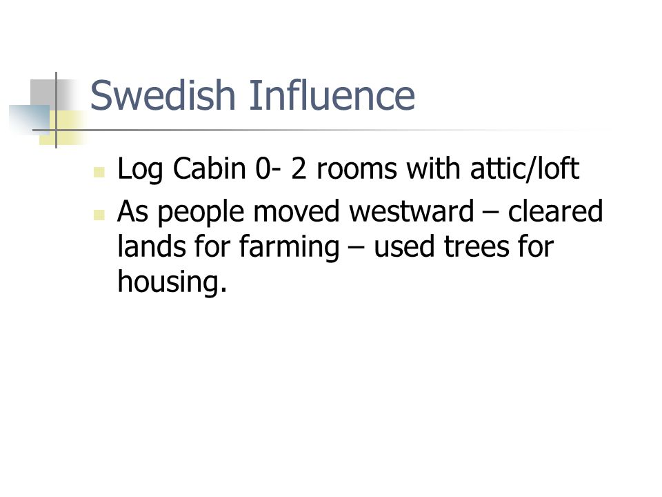 Swedish Influence Log Cabin 0- 2 rooms with attic/loft As people moved westward – cleared lands for farming – used trees for housing.