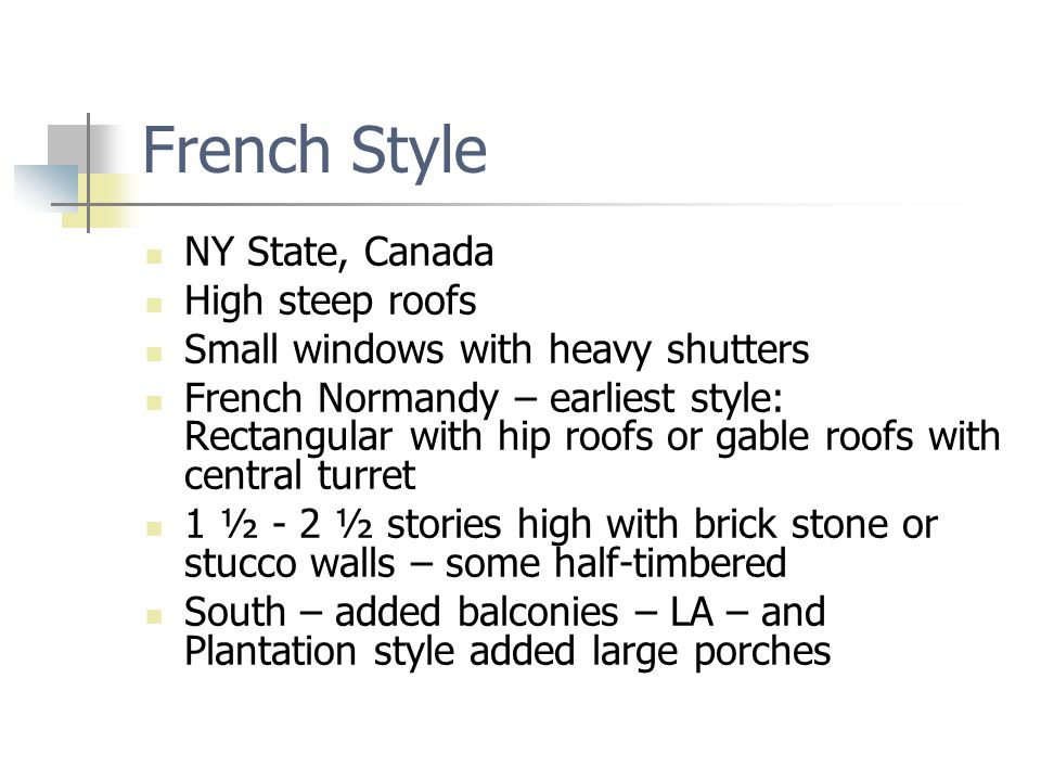 French Style NY State, Canada High steep roofs Small windows with heavy shutters French Normandy – earliest style: Rectangular with hip roofs or gable roofs with central turret 1 ½ - 2 ½ stories high with brick stone or stucco walls – some half-timbered South – added balconies – LA – and Plantation style added large porches