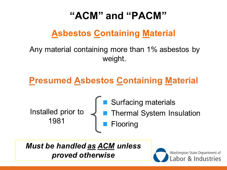 ACM and PACM Surfacing materials Thermal System Insulation Flooring Installed prior to 1981 Must be handled as ACM unless proved otherwise Presumed Asbestos Containing Material Asbestos Containing Material Any material containing more than 1% asbestos by weight.