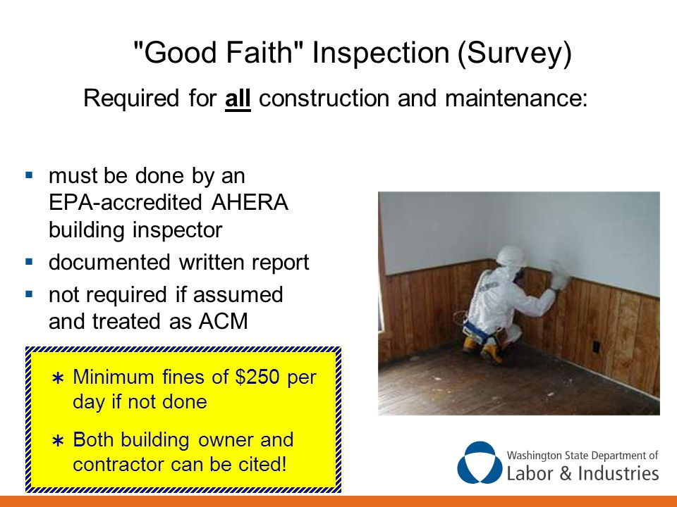Good Faith Inspection (Survey) Required for all construction and maintenance:  must be done by an EPA-accredited AHERA building inspector  documented written report  not required if assumed and treated as ACM  Minimum fines of $250 per day if not done  Both building owner and contractor can be cited!