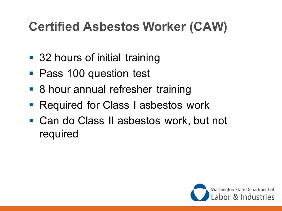 Certified Asbestos Worker (CAW)  32 hours of initial training  Pass 100 question test  8 hour annual refresher training  Required for Class I asbestos work  Can do Class II asbestos work, but not required