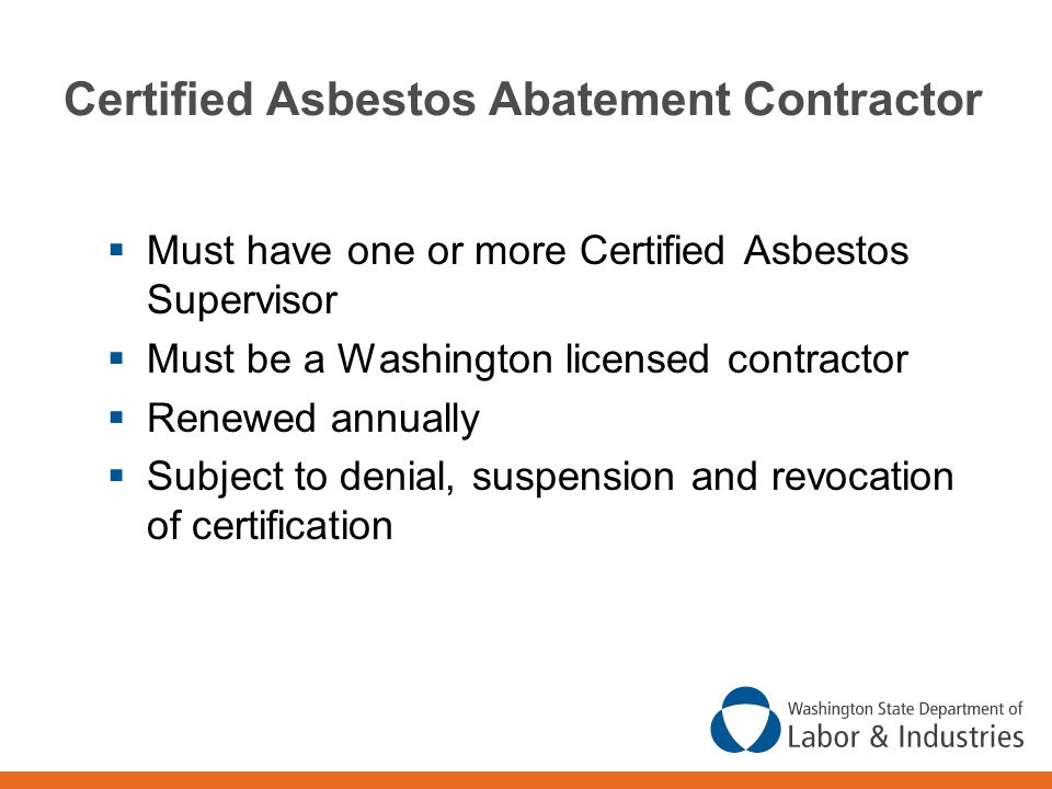 Certified Asbestos Abatement Contractor  Must have one or more Certified Asbestos Supervisor  Must be a Washington licensed contractor  Renewed annually  Subject to denial, suspension and revocation of certification