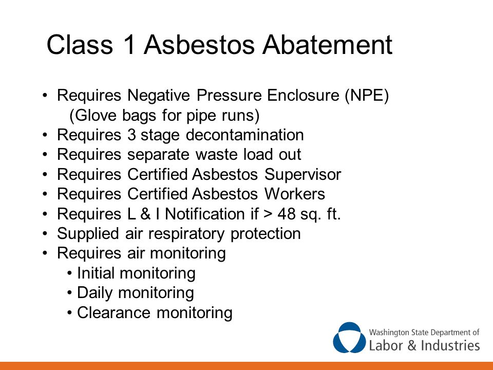 Class 1 Asbestos Abatement Requires Negative Pressure Enclosure (NPE) (Glove bags for pipe runs) Requires 3 stage decontamination Requires separate waste load out Requires Certified Asbestos Supervisor Requires Certified Asbestos Workers Requires L & I Notification if > 48 sq.