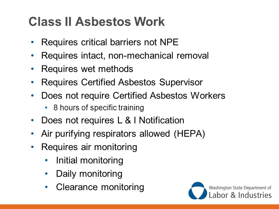 Class II Asbestos Work Requires critical barriers not NPE Requires intact, non-mechanical removal Requires wet methods Requires Certified Asbestos Supervisor Does not require Certified Asbestos Workers 8 hours of specific training Does not requires L & I Notification Air purifying respirators allowed (HEPA) Requires air monitoring Initial monitoring Daily monitoring Clearance monitoring