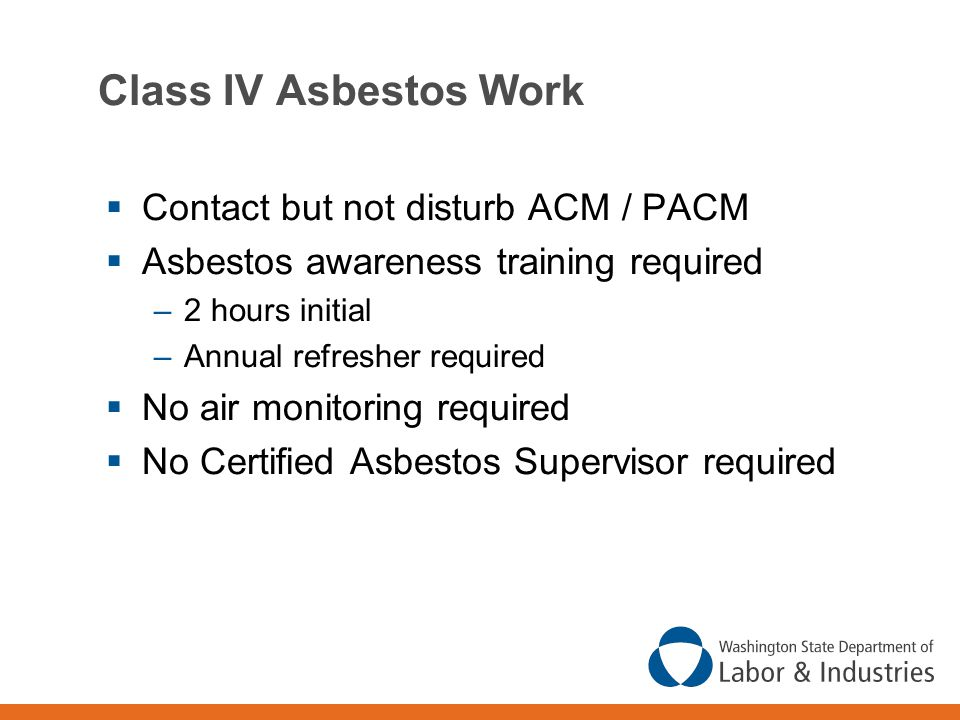 Class IV Asbestos Work  Contact but not disturb ACM / PACM  Asbestos awareness training required –2 hours initial –Annual refresher required  No air monitoring required  No Certified Asbestos Supervisor required