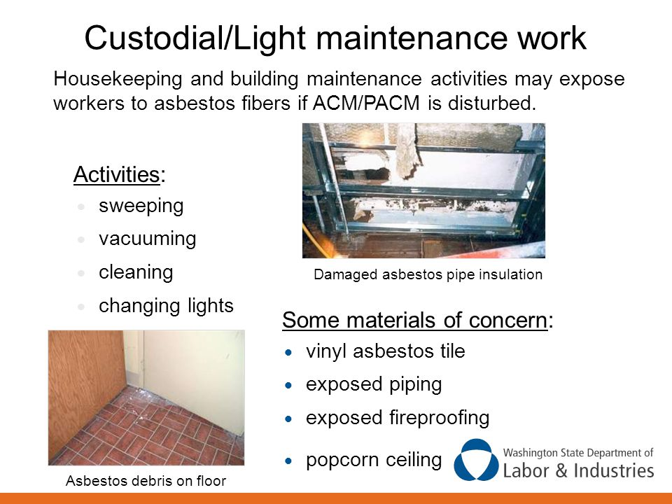 Custodial/Light maintenance work Some materials of concern:  vinyl asbestos tile  exposed piping  exposed fireproofing  popcorn ceiling Activities:  sweeping  vacuuming  cleaning  changing lights Housekeeping and building maintenance activities may expose workers to asbestos fibers if ACM/PACM is disturbed.