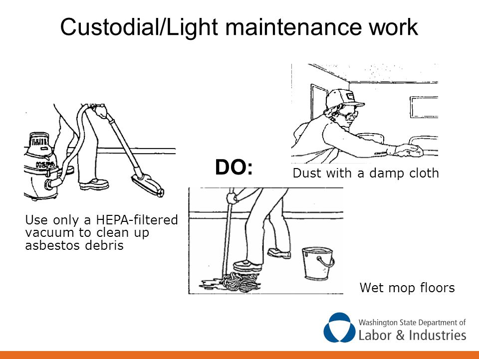 Custodial/Light maintenance work Wet mop floors Use only a HEPA-filtered vacuum to clean up asbestos debris DO: Dust with a damp cloth