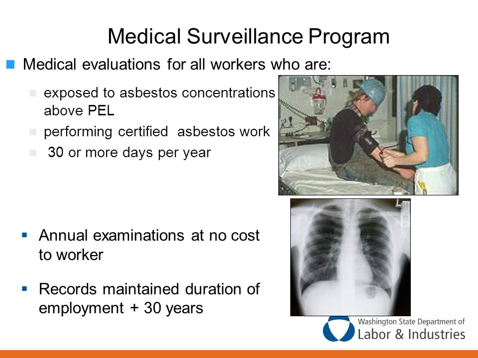 Medical Surveillance Program  Annual examinations at no cost to worker  Records maintained duration of employment + 30 years Medical evaluations for all workers who are: exposed to asbestos concentrations at or above PEL performing certified asbestos work 30 or more days per year