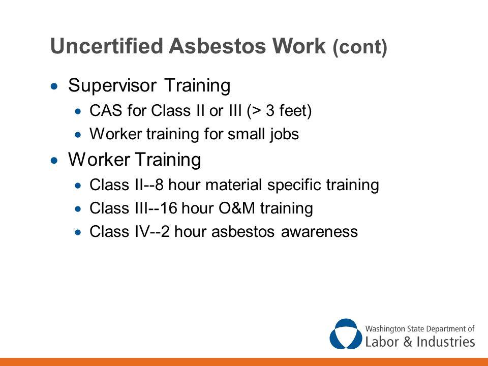 Uncertified Asbestos Work (cont)  Supervisor Training  CAS for Class II or III (> 3 feet)  Worker training for small jobs  Worker Training  Class