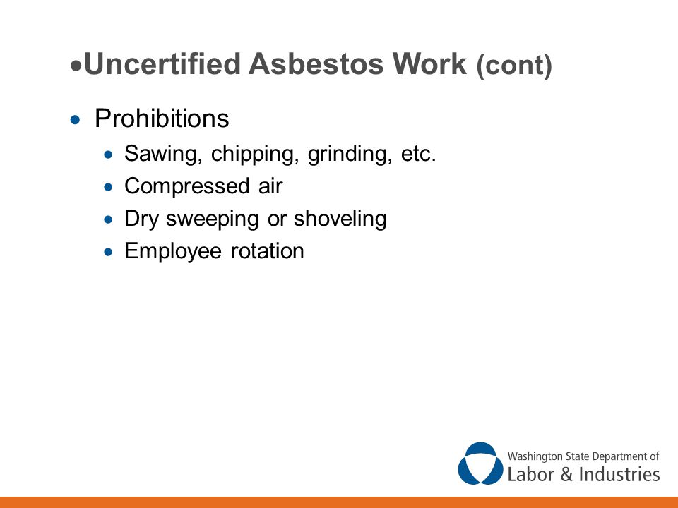  Uncertified Asbestos Work (cont)  Prohibitions  Sawing, chipping, grinding, etc.