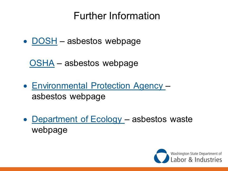 Further Information  DOSH – asbestos webpage DOSH OSHA – asbestos webpage OSHA  Environmental Protection Agency – asbestos webpage Environmental Pro