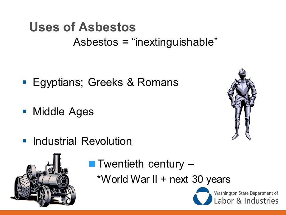 Uses of Asbestos Asbestos = inextinguishable  Egyptians; Greeks & Romans  Middle Ages  Industrial Revolution Twentieth century – *World War II + next 30 years