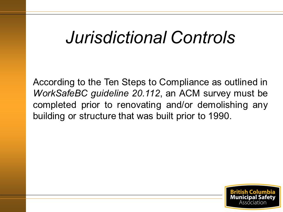 According to the Ten Steps to Compliance as outlined in WorkSafeBC guideline 20.112, an ACM survey must be completed prior to renovating and/or demolishing any building or structure that was built prior to 1990.
