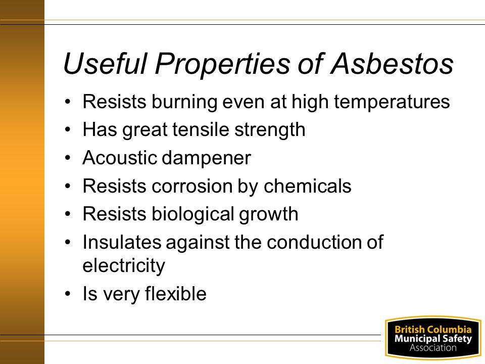 Useful Properties of Asbestos Resists burning even at high temperatures Has great tensile strength Acoustic dampener Resists corrosion by chemicals Re