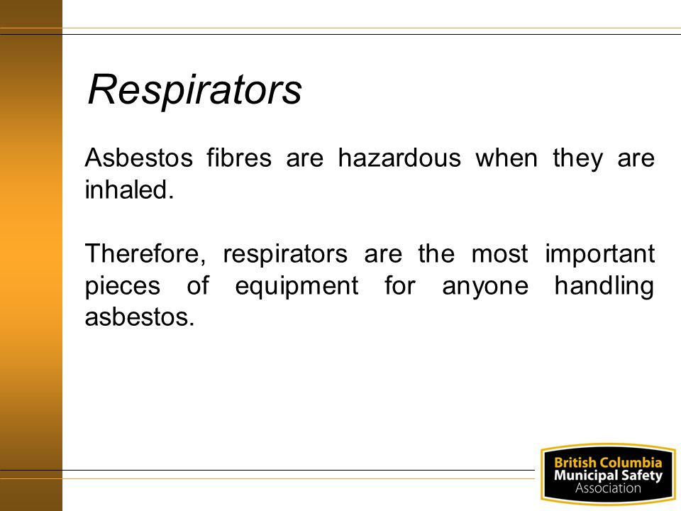 Respirators Asbestos fibres are hazardous when they are inhaled. Therefore, respirators are the most important pieces of equipment for anyone handling