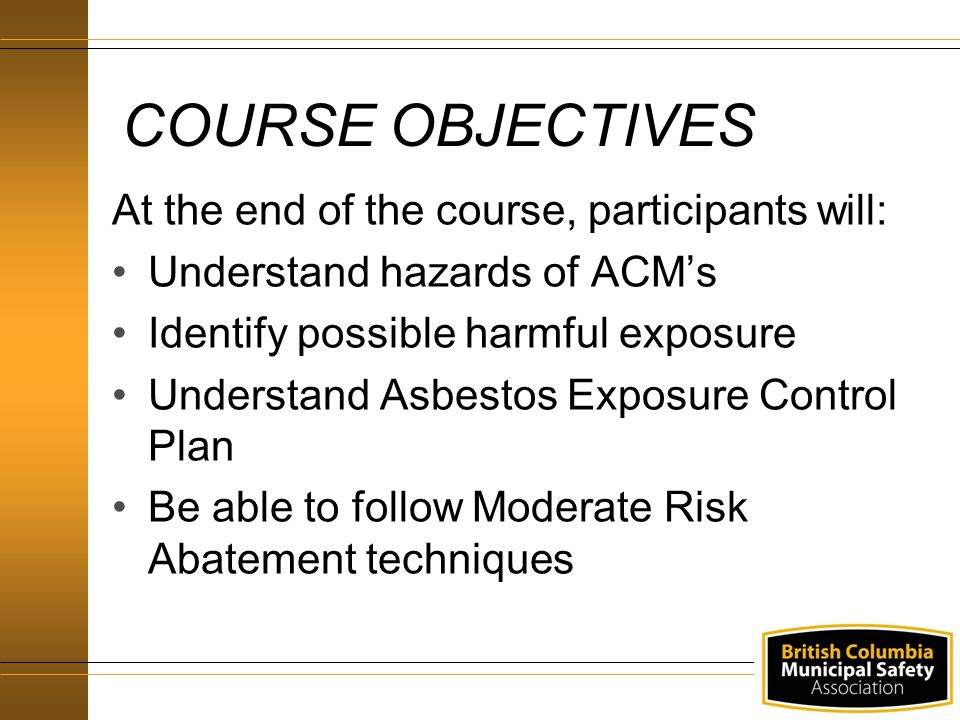 COURSE OBJECTIVES At the end of the course, participants will: Understand hazards of ACM's Identify possible harmful exposure Understand Asbestos Exposure Control Plan Be able to follow Moderate Risk Abatement techniques