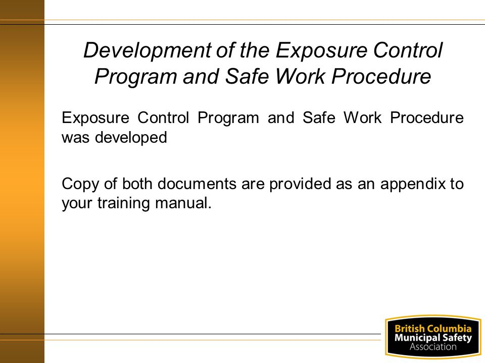 Exposure Control Program and Safe Work Procedure was developed Copy of both documents are provided as an appendix to your training manual.