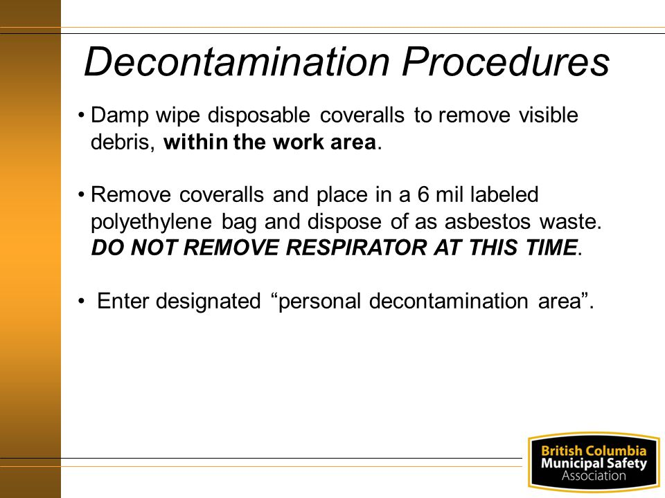 40 Decontamination Procedures Damp wipe disposable coveralls to remove visible debris, within the work area.