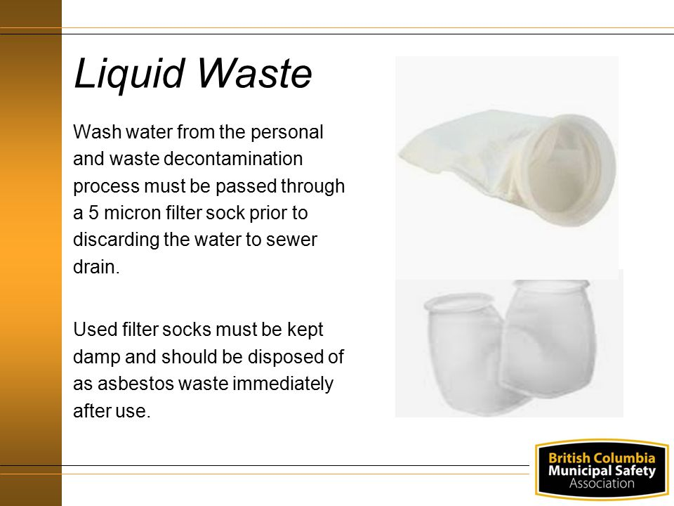 Wash water from the personal and waste decontamination process must be passed through a 5 micron filter sock prior to discarding the water to sewer dr