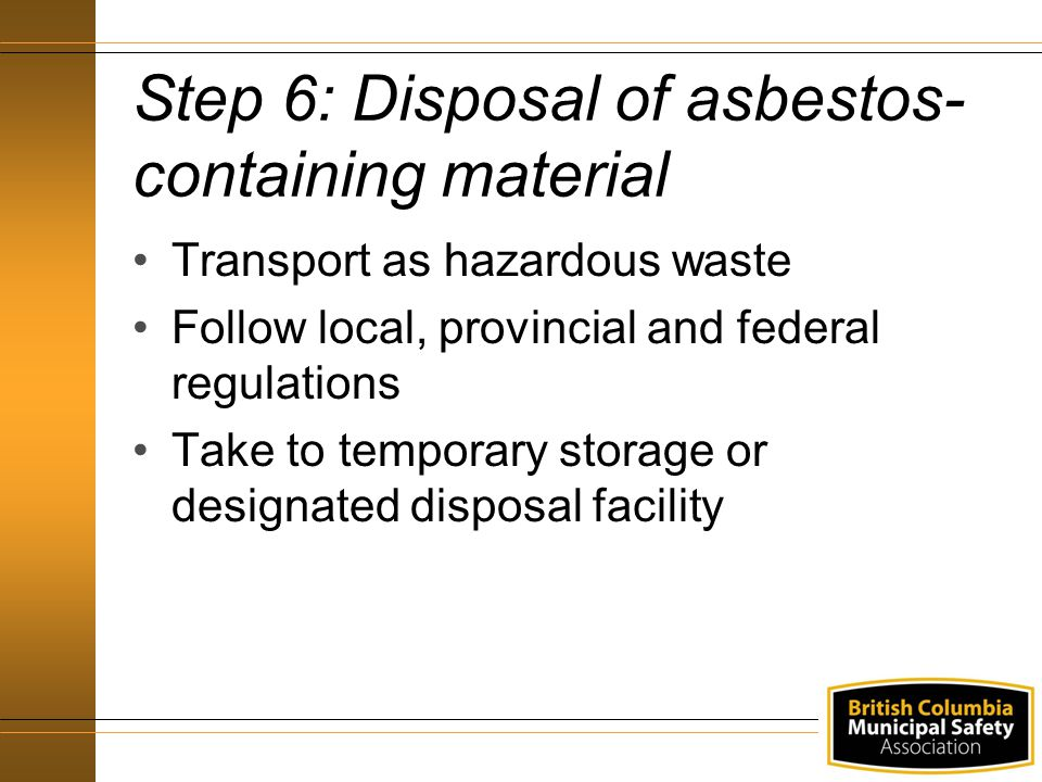 Step 6: Disposal of asbestos- containing material Transport as hazardous waste Follow local, provincial and federal regulations Take to temporary storage or designated disposal facility
