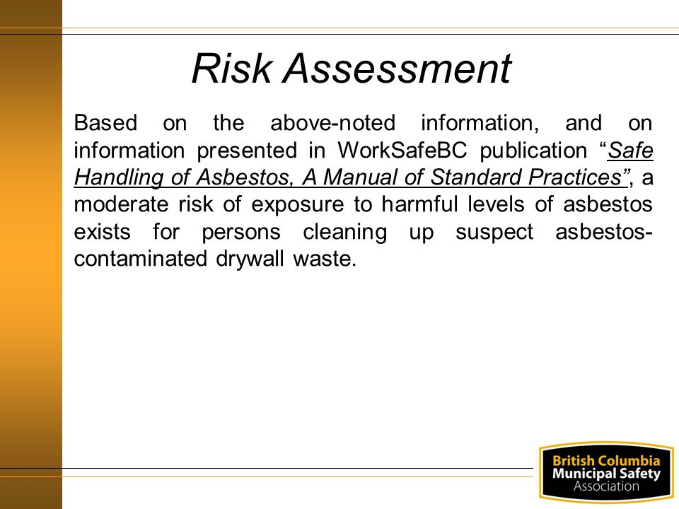 Risk Assessment Based on the above-noted information, and on information presented in WorkSafeBC publication Safe Handling of Asbestos, A Manual of Standard Practices , a moderate risk of exposure to harmful levels of asbestos exists for persons cleaning up suspect asbestos- contaminated drywall waste.