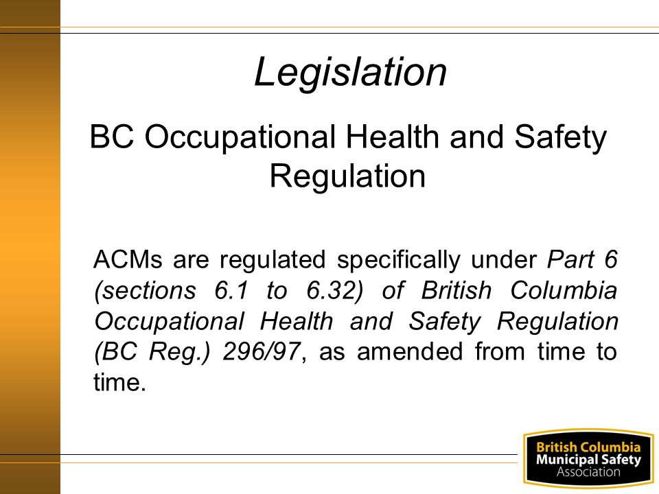 Legislation BC Occupational Health and Safety Regulation ACMs are regulated specifically under Part 6 (sections 6.1 to 6.32) of British Columbia Occup