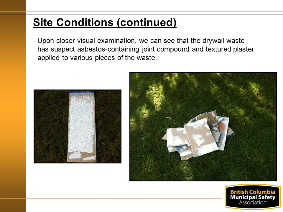 Site Conditions (continued) Upon closer visual examination, we can see that the drywall waste has suspect asbestos-containing joint compound and textured plaster applied to various pieces of the waste.