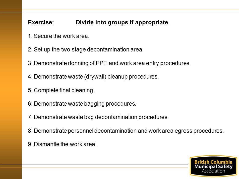 Exercise:Divide into groups if appropriate. 1.Secure the work area. 2.Set up the two stage decontamination area. 3.Demonstrate donning of PPE and work