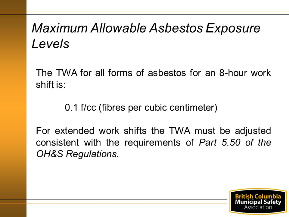 Maximum Allowable Asbestos Exposure Levels The TWA for all forms of asbestos for an 8-hour work shift is: 0.1 f/cc (fibres per cubic centimeter) For e