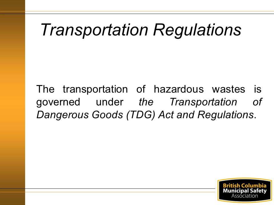 Transportation Regulations The transportation of hazardous wastes is governed under the Transportation of Dangerous Goods (TDG) Act and Regulations.