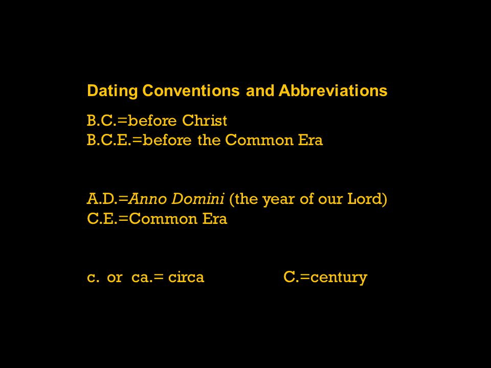 Dating Conventions and Abbreviations B.C.=before Christ B.C.E.=before the Common Era A.D.=Anno Domini (the year of our Lord) C.E.=Common Era c. or ca.