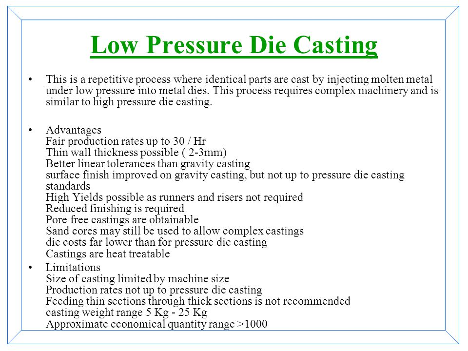 High Pressure Die Casting Pressure die casting is a repetitive process casting identical parts by injecting Aluminum into metal moulds at pressures in