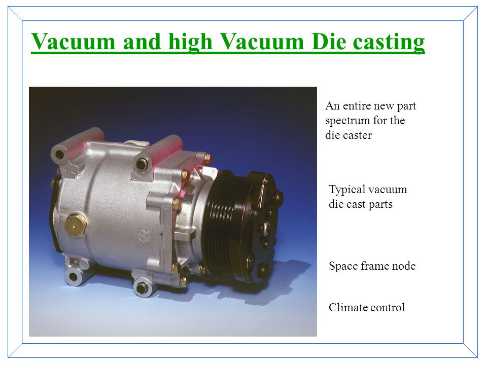  Cast parts are easily heat treatable and weld able  High mechanical properties are reachable  High consistency of this properties  Expensive but