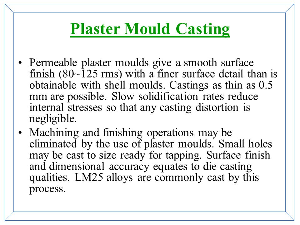 Sand Casting Sand casting is the simplest method of casting aluminum. Sand is made into a mould by forming around a wooden
