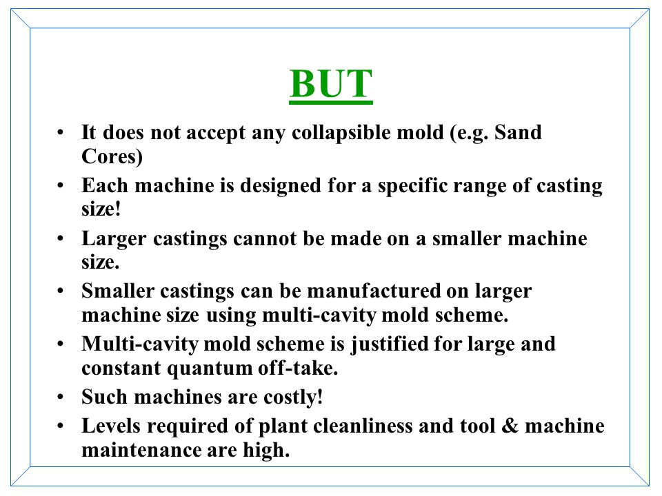 Because Casting process is carried out on machine. Modern machines are equipped with strict casting parameter controls. Strength of castings, thus pro