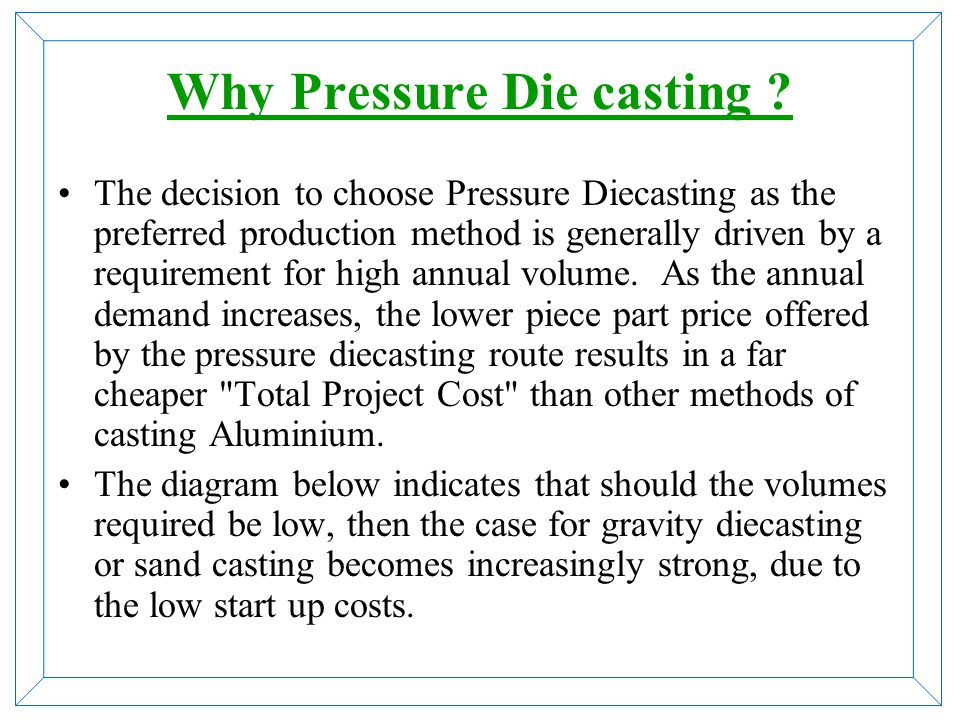 Liquid metal is introduced in metallic molds! The injection of metal could be: 1.Under influence of high hydraulic pressure with the die loaded on mac