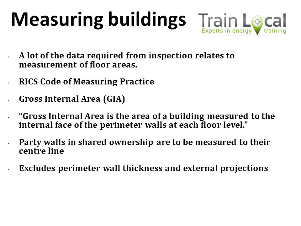 Measuring buildings A lot of the data required from inspection relates to measurement of floor areas. RICS Code of Measuring Practice Gross Internal A