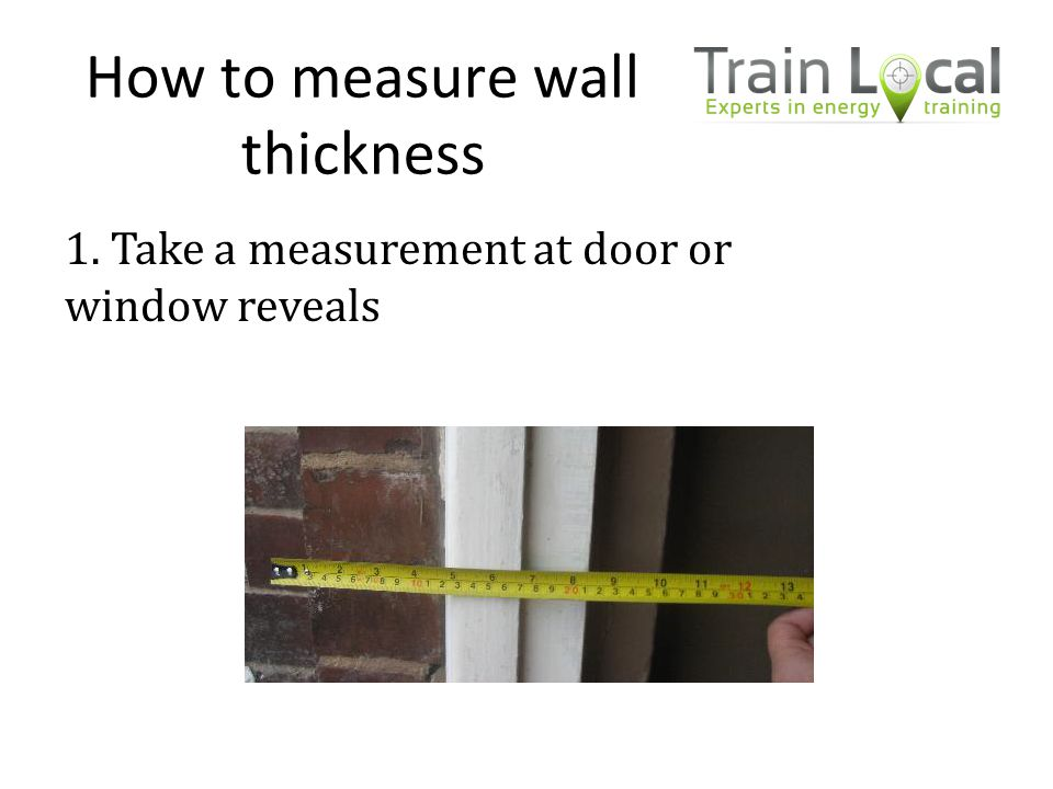How to measure wall thickness 1. Take a measurement at door or window reveals