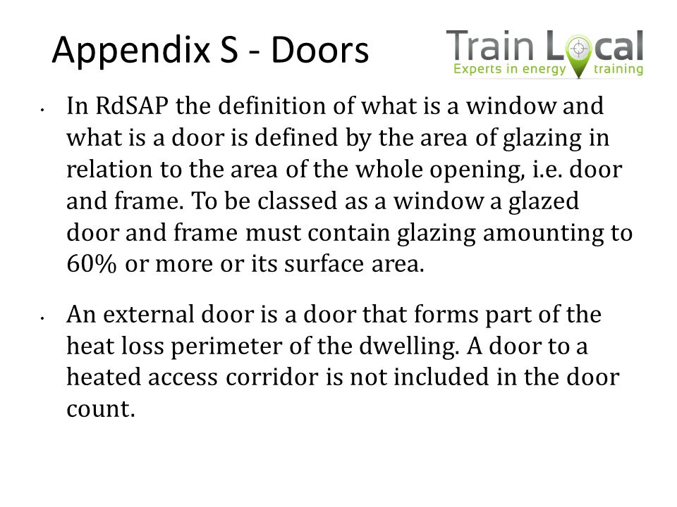 Appendix S - Doors In RdSAP the definition of what is a window and what is a door is defined by the area of glazing in relation to the area of the who