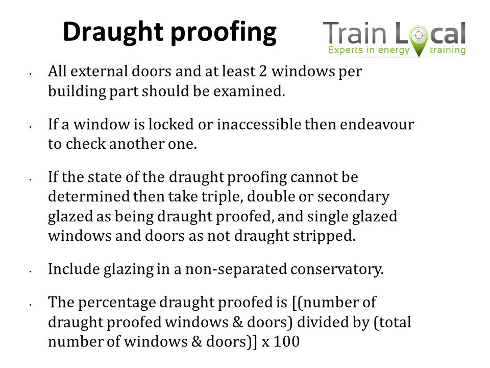 Draught proofing All external doors and at least 2 windows per building part should be examined. If a window is locked or inaccessible then endeavour