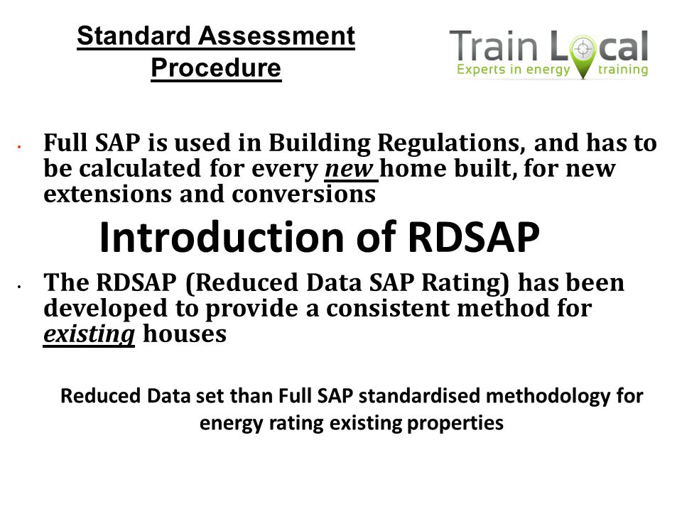 Full SAP is used in Building Regulations, and has to be calculated for every new home built, for new extensions and conversions The RDSAP (Reduced Dat