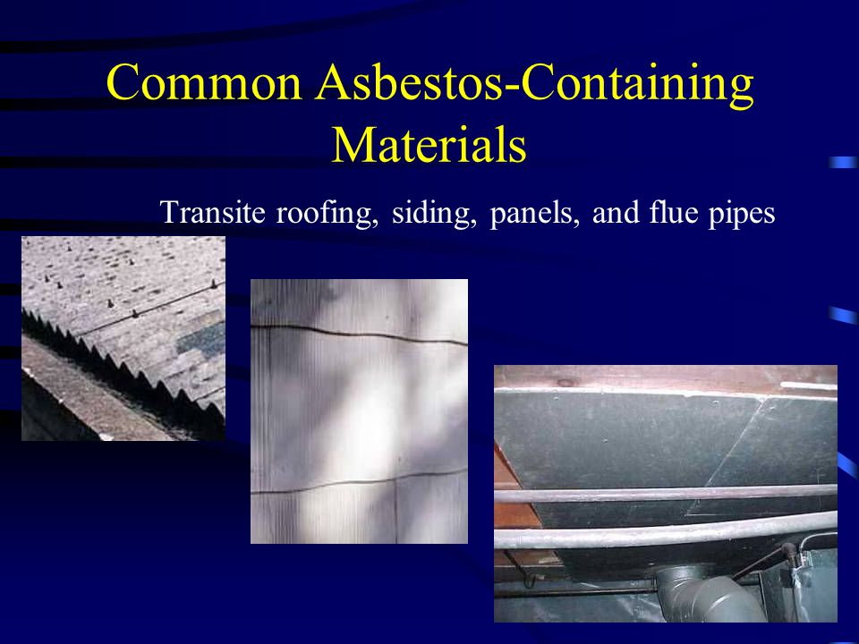 Common Asbestos-Containing Materials Transite roofing, siding, panels, and flue pipes
