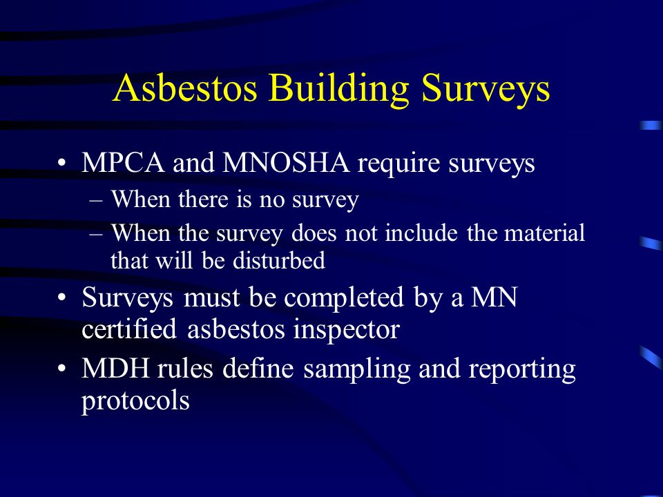 Asbestos Building Surveys MPCA and MNOSHA require surveys –When there is no survey –When the survey does not include the material that will be disturb