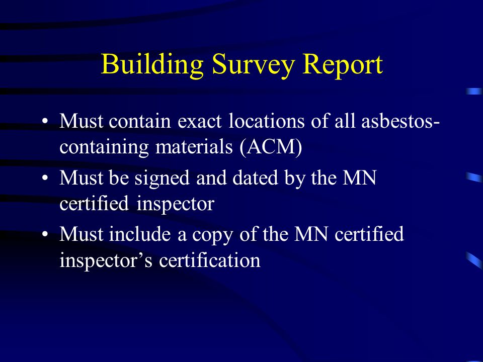 Building Survey Report Must contain exact locations of all asbestos- containing materials (ACM) Must be signed and dated by the MN certified inspector