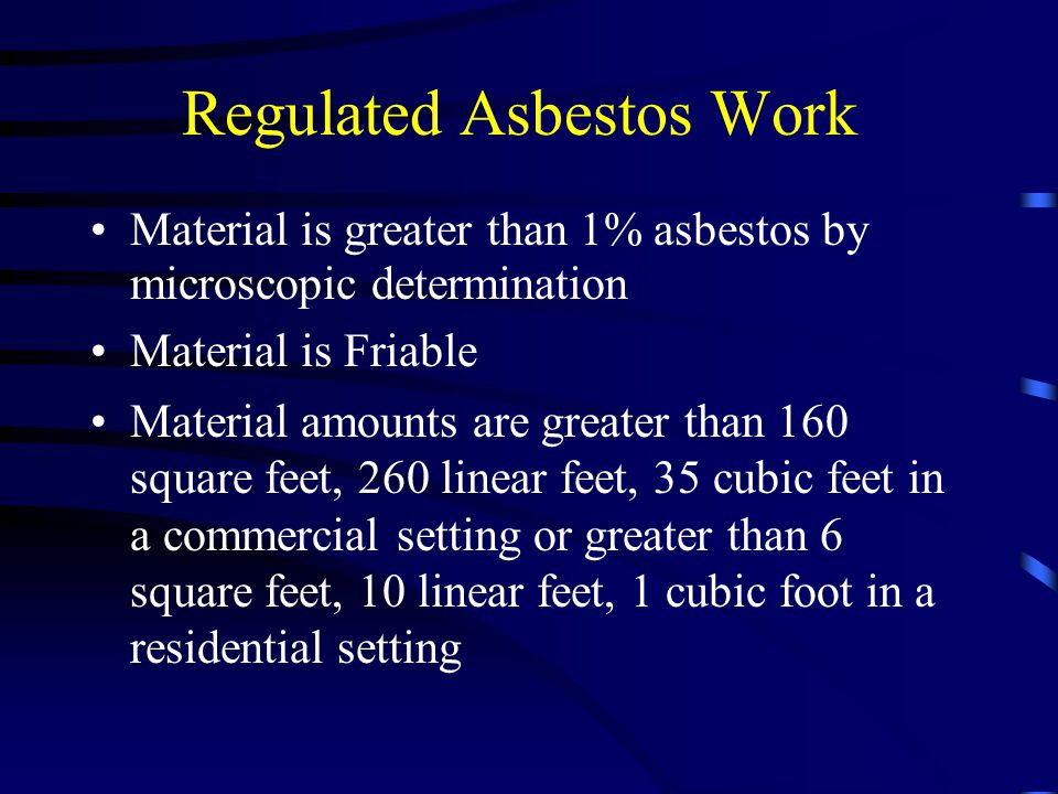 Regulated Asbestos Work Material is greater than 1% asbestos by microscopic determination Material is Friable Material amounts are greater than 160 sq