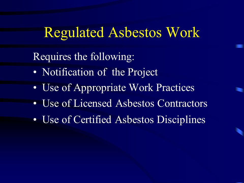 Regulated Asbestos Work Requires the following: Notification of the Project Use of Appropriate Work Practices Use of Licensed Asbestos Contractors Use